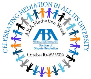 Celebrating Mediation In All Its Diversity. The ABA Section of Dispute Resolution will sponsor our Fifth Annual Mediation Week October 16, 2015–October 22, 2016